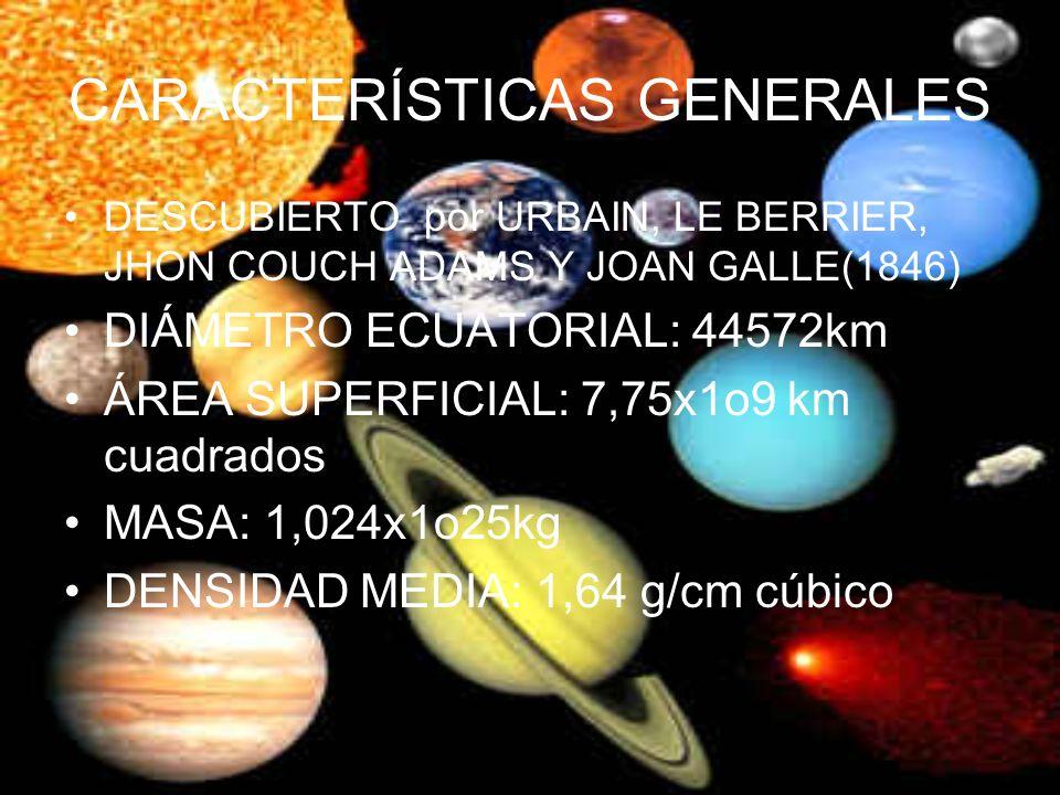 CARACTERÍSTICAS GENERALES DESCUBIERTO por URBAIN, LE BERRIER, JHON COUCH ADAMS Y JOAN GALLE(1846) DIÁMETRO ECUATORIAL: 44572km ÁREA SUPERFICIAL: 7,75x