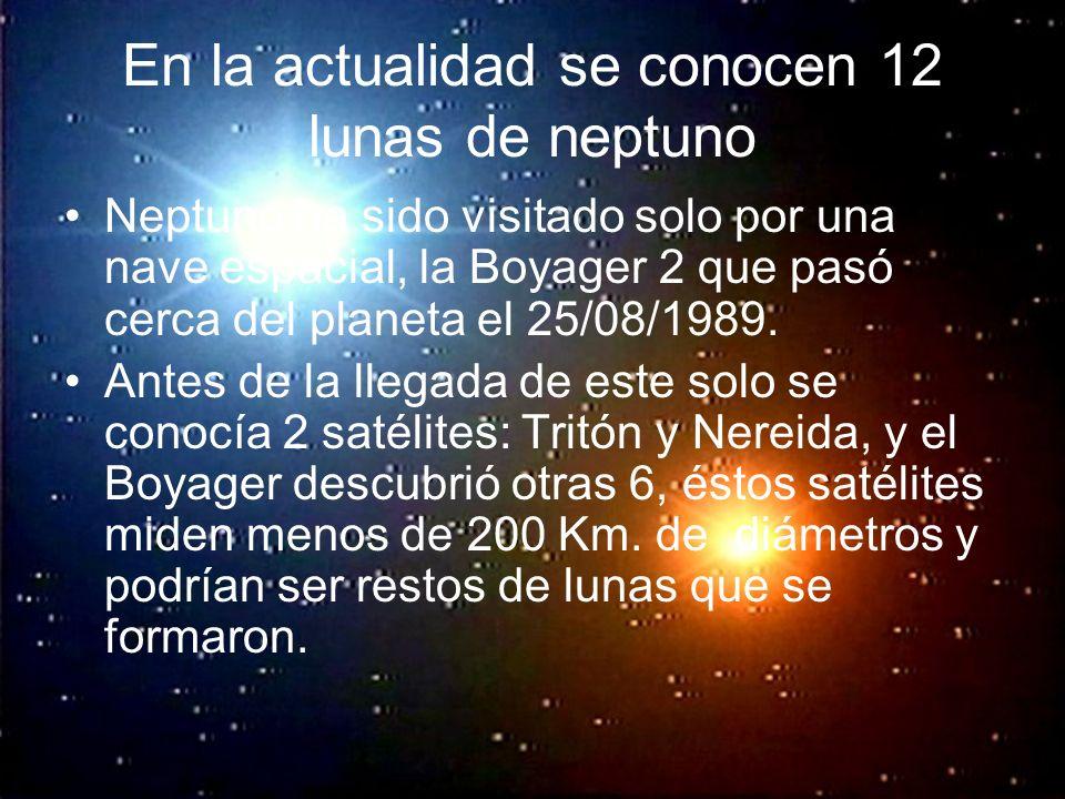 En la actualidad se conocen 12 lunas de neptuno Neptuno ha sido visitado solo por una nave espacial, la Boyager 2 que pasó cerca del planeta el 25/08/