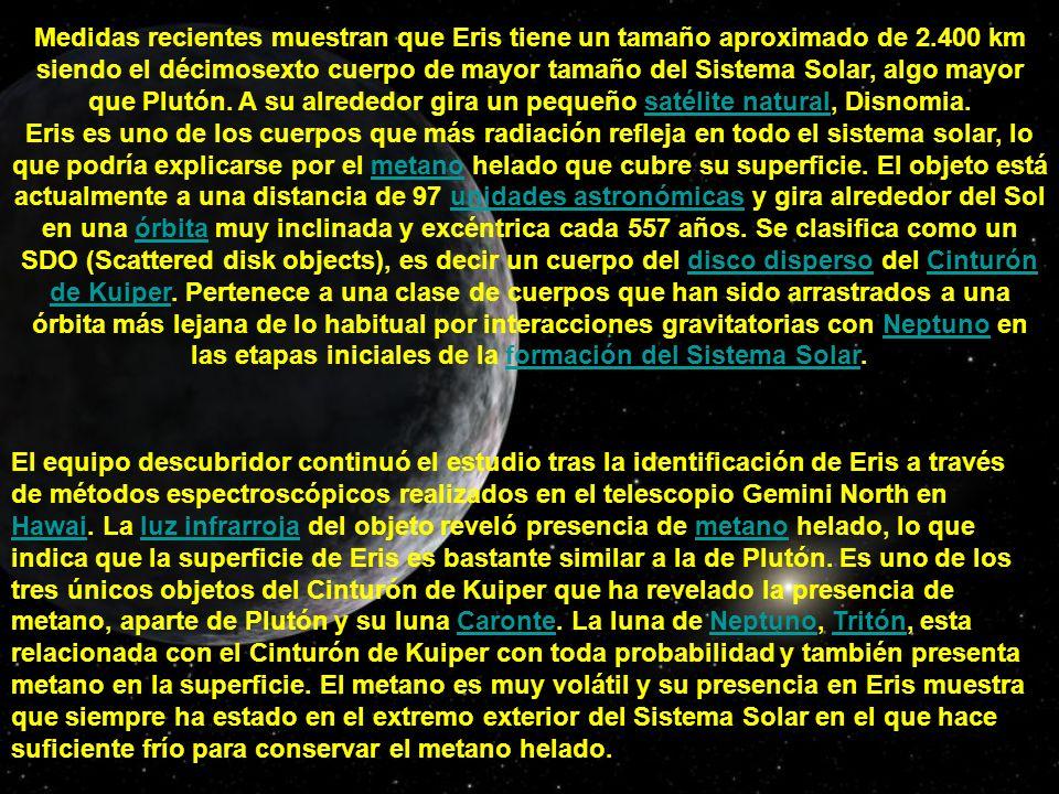 Medidas recientes muestran que Eris tiene un tamaño aproximado de 2.400 km siendo el décimosexto cuerpo de mayor tamaño del Sistema Solar, algo mayor