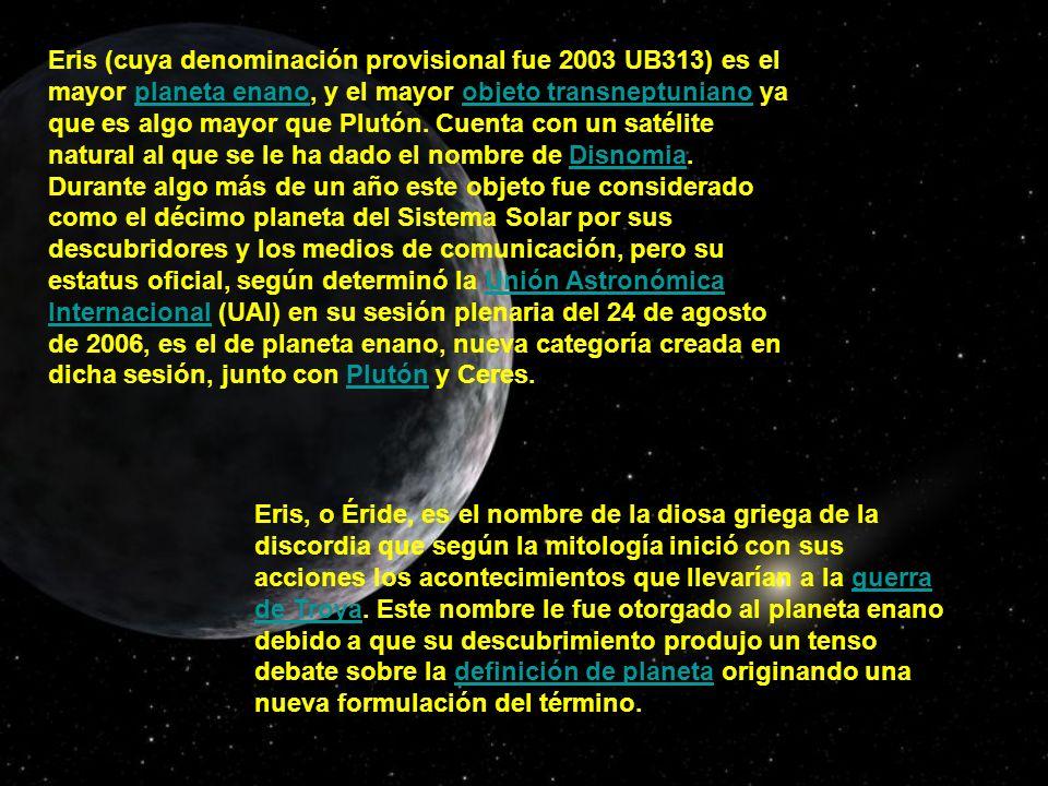 Eris (cuya denominación provisional fue 2003 UB313) es el mayor planeta enano, y el mayor objeto transneptuniano ya que es algo mayor que Plutón. Cuen