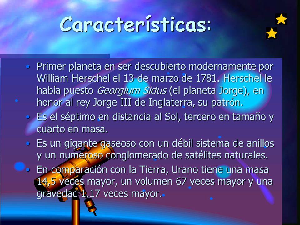 Características : Primer planeta en ser descubierto modernamente por William Herschel el 13 de marzo de 1781.
