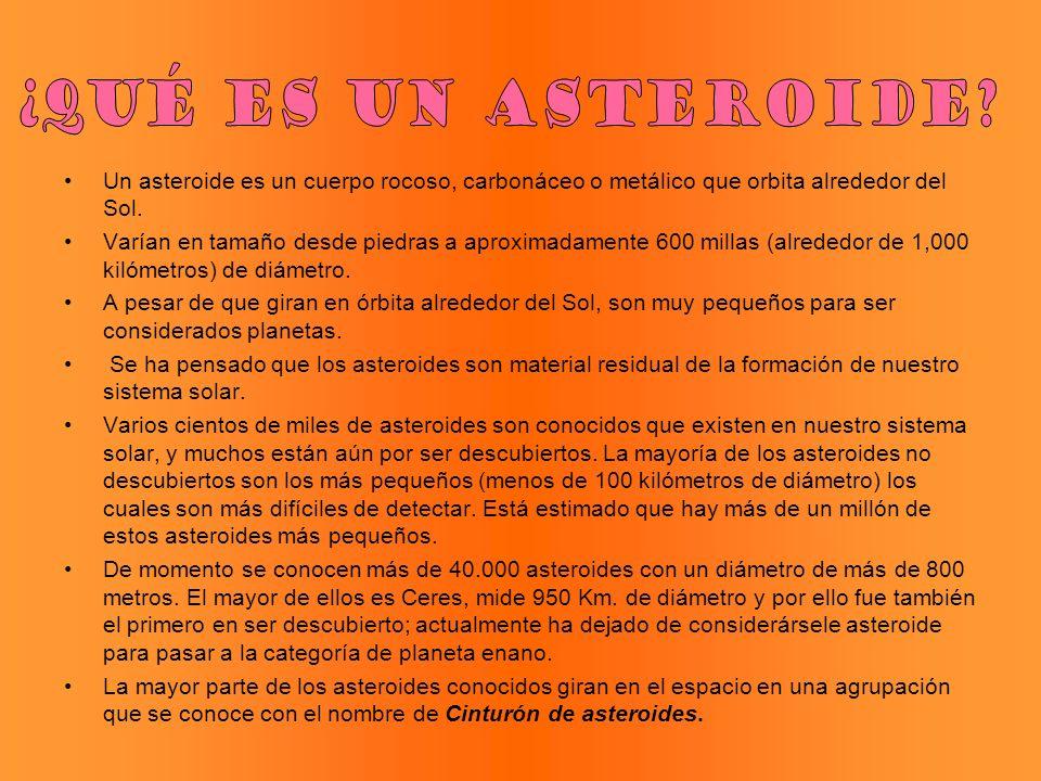 Un asteroide es un cuerpo rocoso, carbonáceo o metálico que orbita alrededor del Sol. Varían en tamaño desde piedras a aproximadamente 600 millas (alr