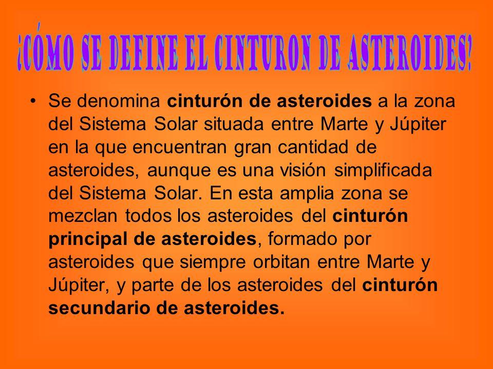 Se denomina cinturón de asteroides a la zona del Sistema Solar situada entre Marte y Júpiter en la que encuentran gran cantidad de asteroides, aunque