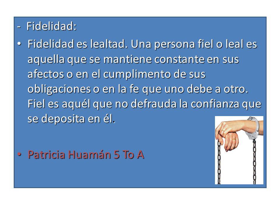 Fidelidad es lealtad. Una persona fiel o leal es aquella que se mantiene constante en sus afectos o en el cumplimento de sus obligaciones o en la fe q