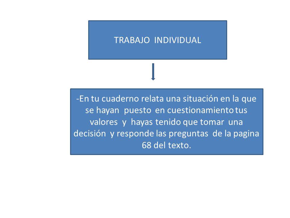 TRABAJO INDIVIDUAL -En tu cuaderno relata una situación en la que se hayan puesto en cuestionamiento tus valores y hayas tenido que tomar una decisión