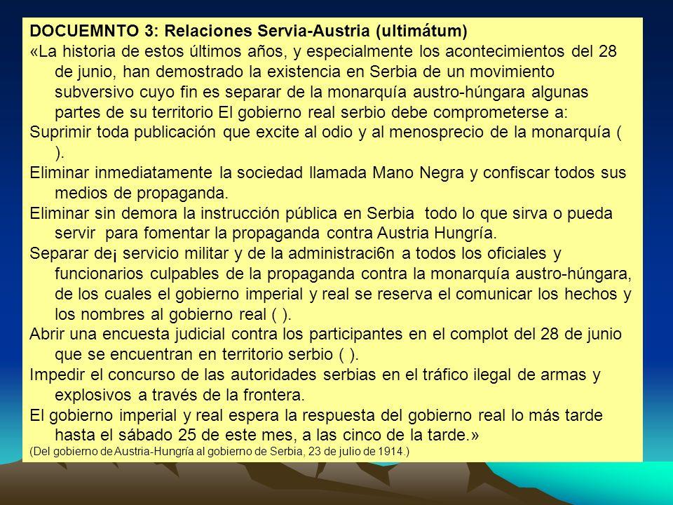 DOCUEMNTO 3: Relaciones Servia-Austria (ultimátum) «La historia de estos últimos años, y especialmente los acontecimientos del 28 de junio, han demost
