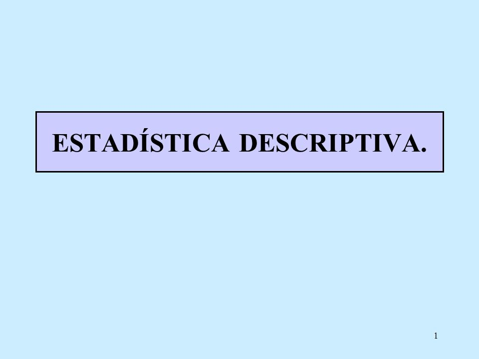 1 ESTADÍSTICA DESCRIPTIVA.