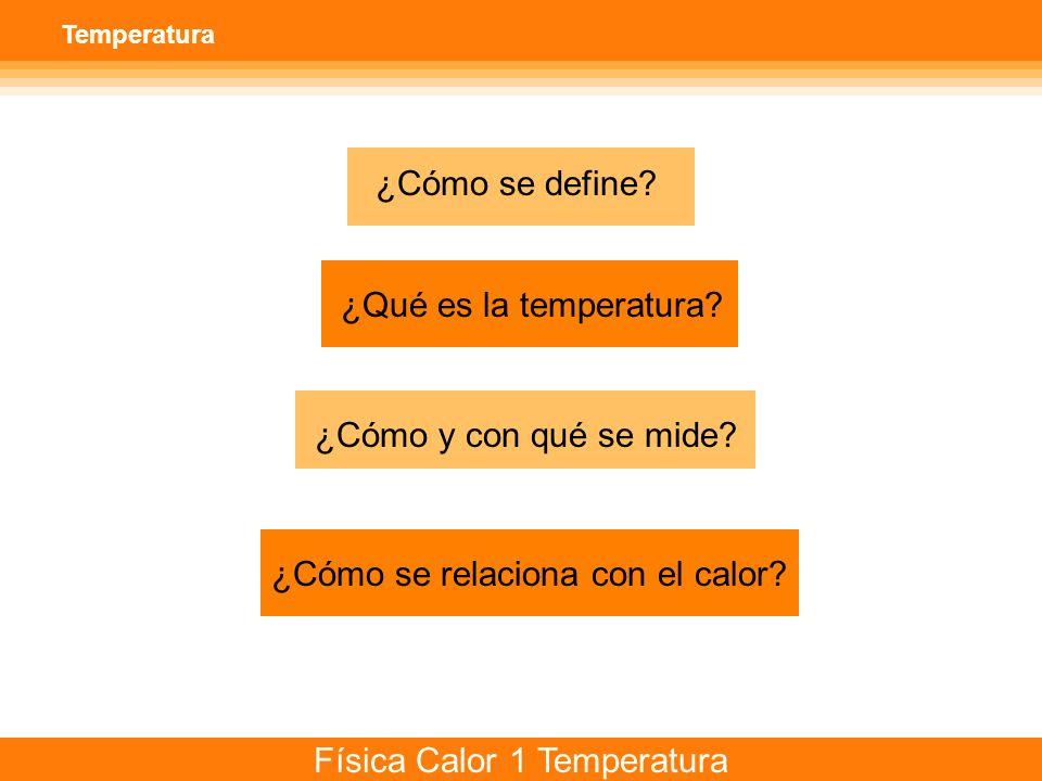 Física Calor 1 Temperatura Temperatura ¿Cómo se define? ¿Qué es la temperatura? ¿Cómo y con qué se mide? ¿Cómo se relaciona con el calor?