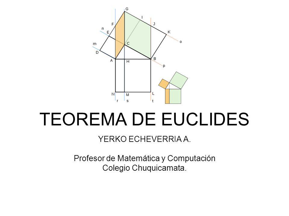 YERKO ECHEVERRIA A. Profesor de Matemática y Computación Colegio Chuquicamata. TEOREMA DE EUCLIDES
