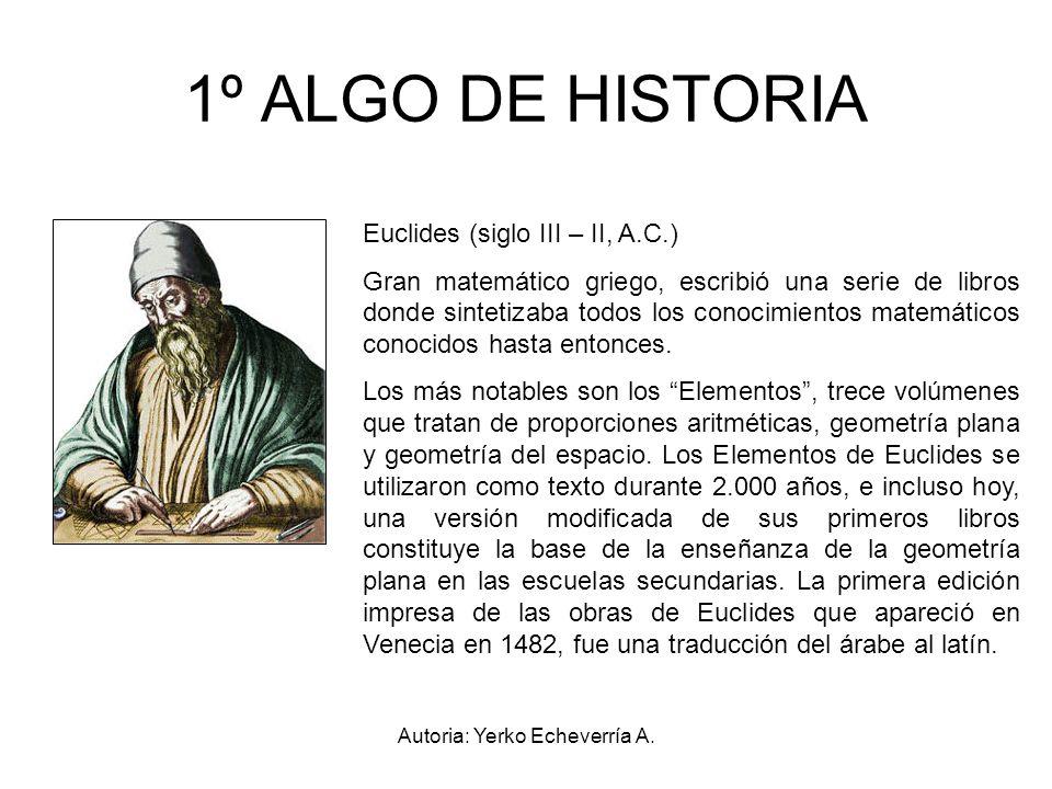 Autoria: Yerko Echeverría A. 1º ALGO DE HISTORIA Euclides (siglo III – II, A.C.) Gran matemático griego, escribió una serie de libros donde sintetizab