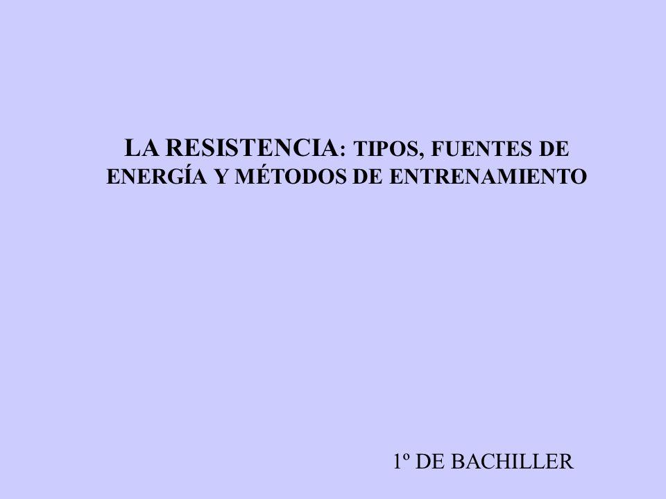LA RESISTENCIA : TIPOS, FUENTES DE ENERGÍA Y MÉTODOS DE ENTRENAMIENTO 1º DE BACHILLER