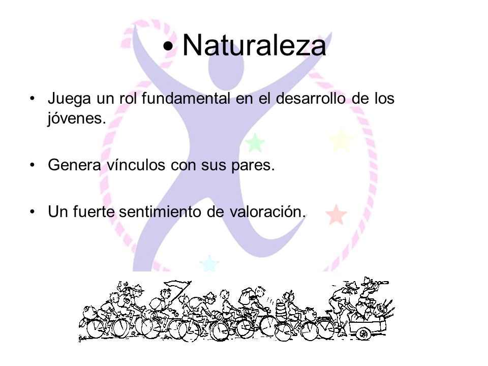 Naturaleza Juega un rol fundamental en el desarrollo de los jóvenes. Genera vínculos con sus pares. Un fuerte sentimiento de valoración.