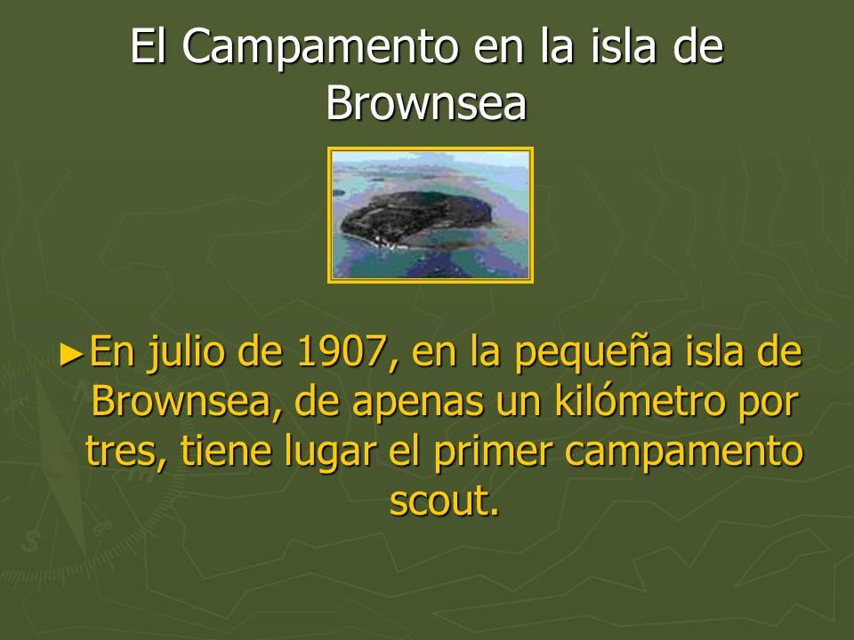 El Campamento en la isla de Brownsea En julio de 1907, en la pequeña isla de Brownsea, de apenas un kilómetro por tres, tiene lugar el primer campamen