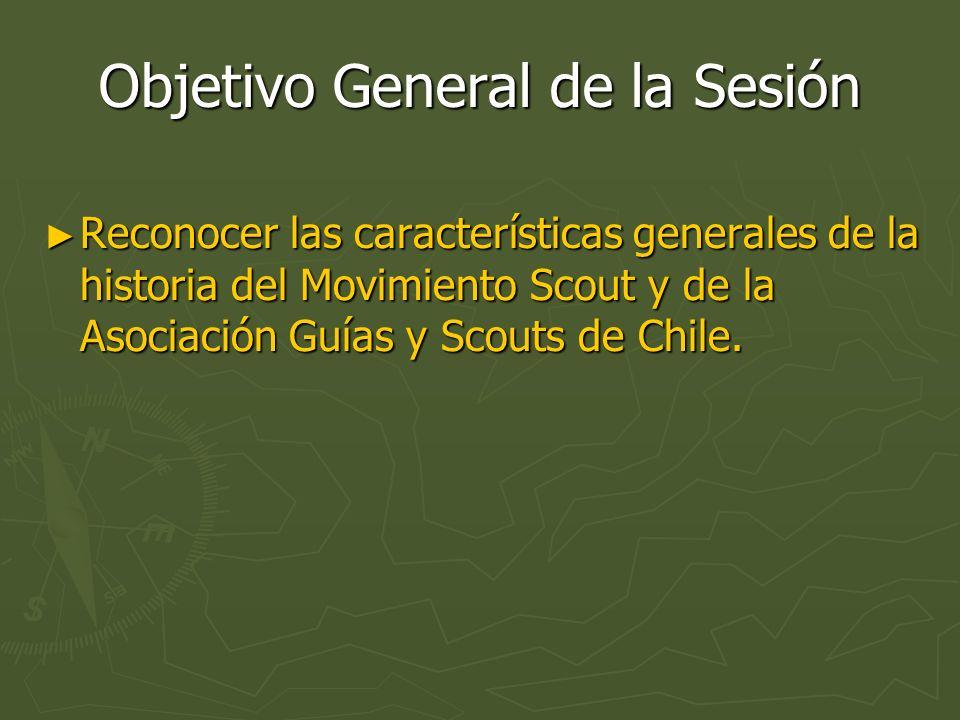 Objetivo General de la Sesión Reconocer las características generales de la historia del Movimiento Scout y de la Asociación Guías y Scouts de Chile.