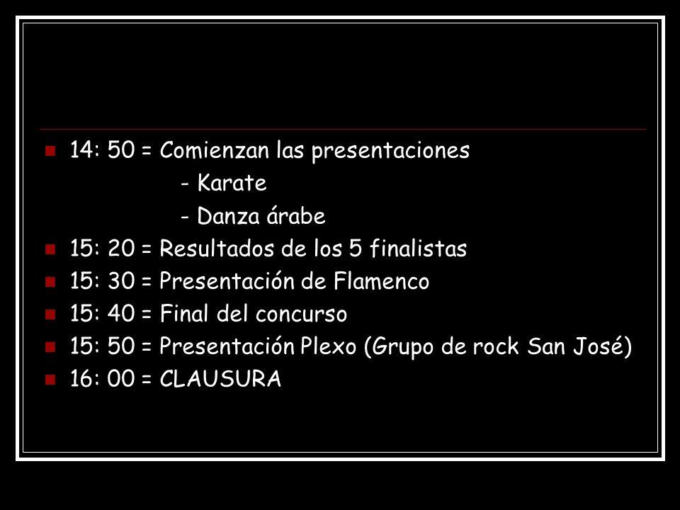 14: 50 = Comienzan las presentaciones - Karate - Danza árabe 15: 20 = Resultados de los 5 finalistas 15: 30 = Presentación de Flamenco 15: 40 = Final del concurso 15: 50 = Presentación Plexo (Grupo de rock San José) 16: 00 = CLAUSURA