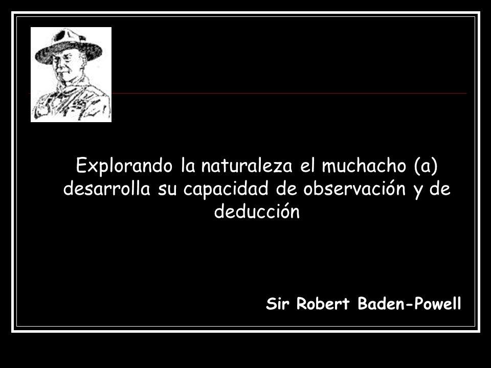 Explorando la naturaleza el muchacho (a) desarrolla su capacidad de observación y de deducción Sir Robert Baden-Powell