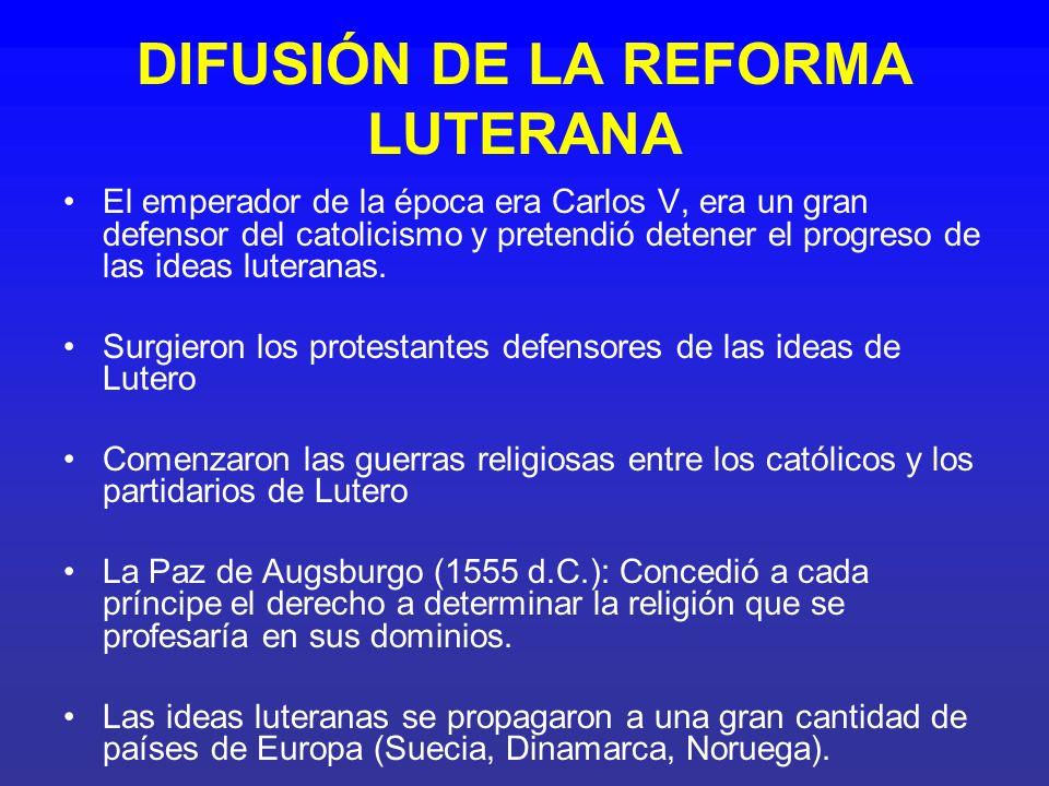 DIFUSIÓN DE LA REFORMA LUTERANA El emperador de la época era Carlos V, era un gran defensor del catolicismo y pretendió detener el progreso de las ide