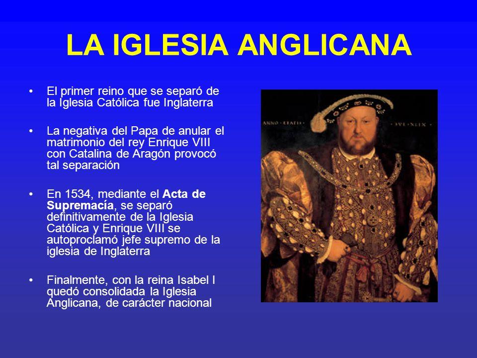 LA IGLESIA ANGLICANA El primer reino que se separó de la Iglesia Católica fue Inglaterra La negativa del Papa de anular el matrimonio del rey Enrique