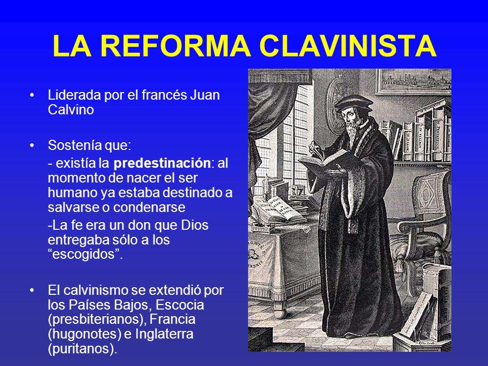 LA REFORMA CLAVINISTA Liderada por el francés Juan Calvino Sostenía que: - existía la predestinación: al momento de nacer el ser humano ya estaba dest