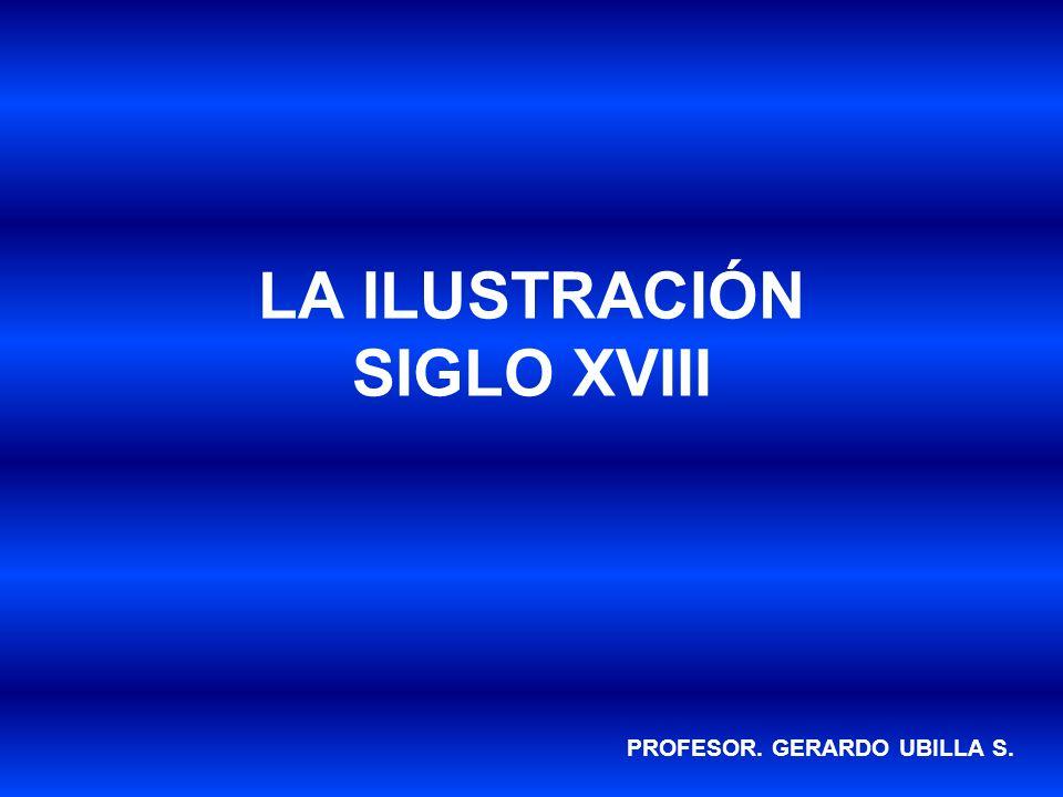 LA ILUSTRACIÓN SIGLO XVIII PROFESOR. GERARDO UBILLA S.