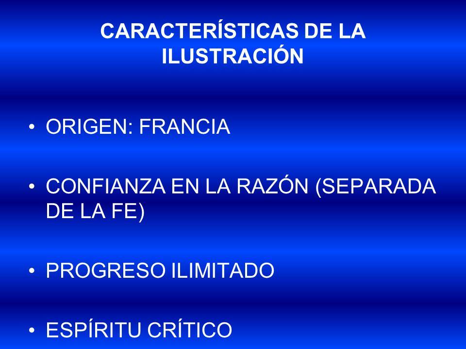 CARACTERÍSTICAS DE LA ILUSTRACIÓN ORIGEN: FRANCIA CONFIANZA EN LA RAZÓN (SEPARADA DE LA FE) PROGRESO ILIMITADO ESPÍRITU CRÍTICO