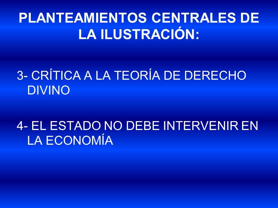 PLANTEAMIENTOS CENTRALES DE LA ILUSTRACIÓN: 3- CRÍTICA A LA TEORÍA DE DERECHO DIVINO 4- EL ESTADO NO DEBE INTERVENIR EN LA ECONOMÍA
