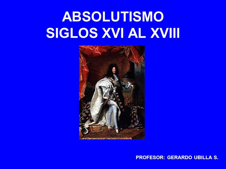 ABSOLUTISMO SIGLOS XVI AL XVIII PROFESOR: GERARDO UBILLA S.