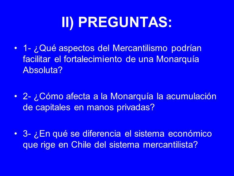 II) PREGUNTAS: 1- ¿Qué aspectos del Mercantilismo podrían facilitar el fortalecimiento de una Monarquía Absoluta? 2- ¿Cómo afecta a la Monarquía la ac