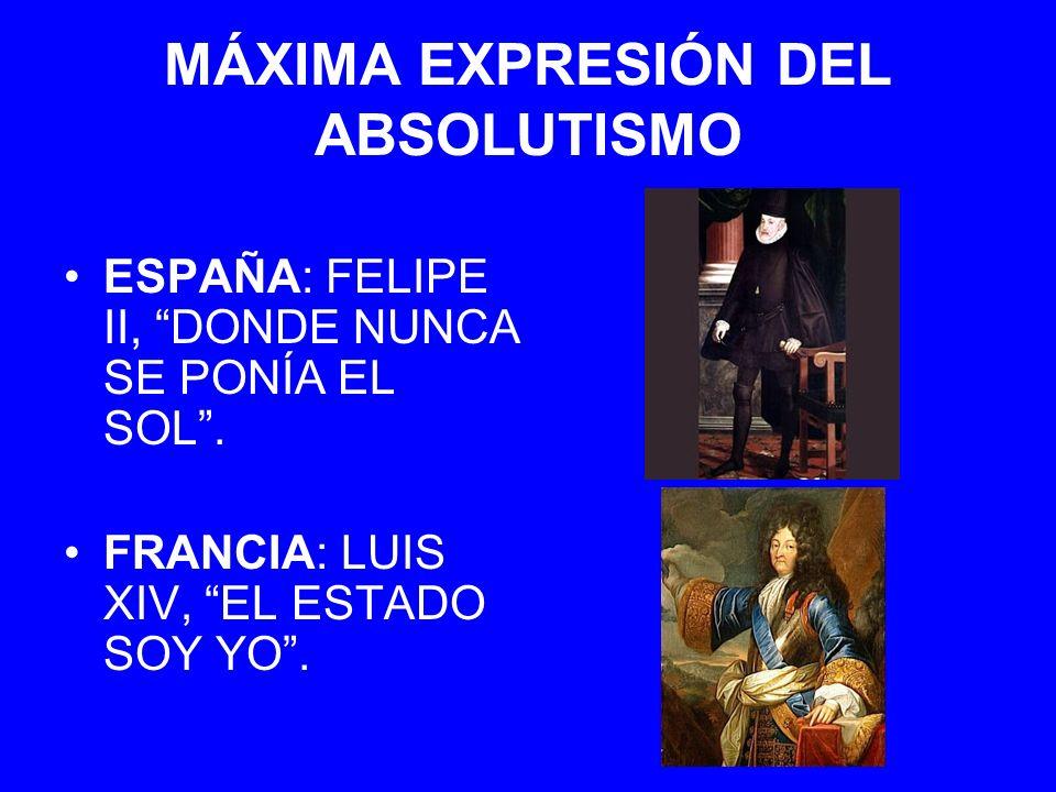 MÁXIMA EXPRESIÓN DEL ABSOLUTISMO ESPAÑA: FELIPE II, DONDE NUNCA SE PONÍA EL SOL. FRANCIA: LUIS XIV, EL ESTADO SOY YO.