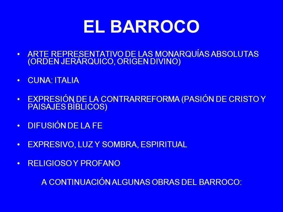 EL BARROCO ARTE REPRESENTATIVO DE LAS MONARQUÍAS ABSOLUTAS (ORDEN JERÁRQUICO, ORIGEN DIVINO) CUNA: ITALIA EXPRESIÓN DE LA CONTRARREFORMA (PASIÓN DE CR