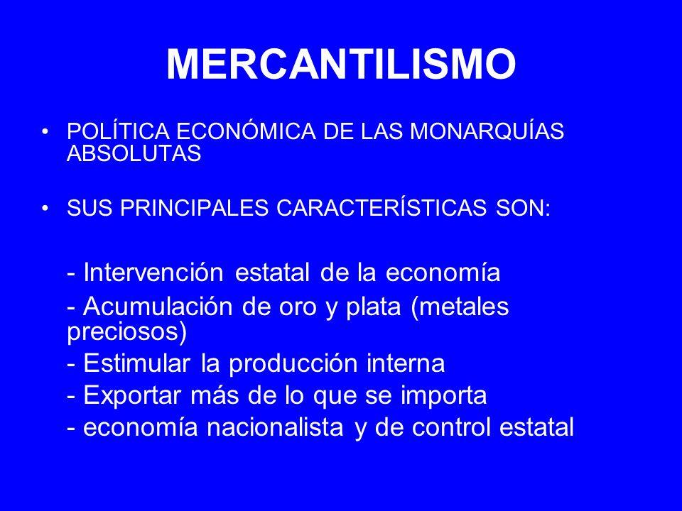 MERCANTILISMO POLÍTICA ECONÓMICA DE LAS MONARQUÍAS ABSOLUTAS SUS PRINCIPALES CARACTERÍSTICAS SON: - Intervención estatal de la economía - Acumulación