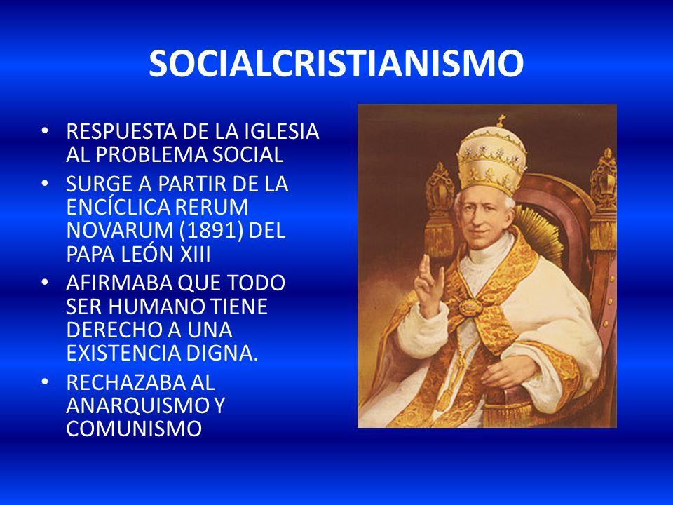 SOCIALCRISTIANISMO RESPUESTA DE LA IGLESIA AL PROBLEMA SOCIAL SURGE A PARTIR DE LA ENCÍCLICA RERUM NOVARUM (1891) DEL PAPA LEÓN XIII AFIRMABA QUE TODO