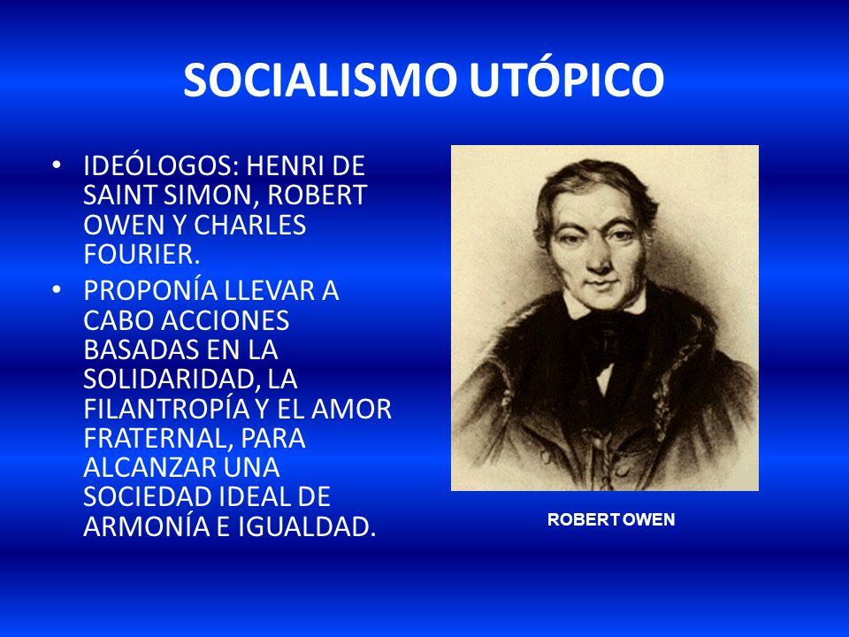 SOCIALISMO UTÓPICO IDEÓLOGOS: HENRI DE SAINT SIMON, ROBERT OWEN Y CHARLES FOURIER. PROPONÍA LLEVAR A CABO ACCIONES BASADAS EN LA SOLIDARIDAD, LA FILAN