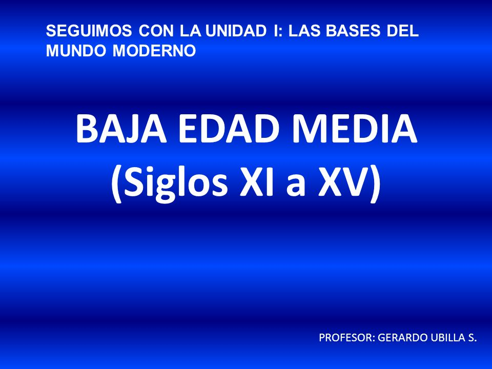 BAJA EDAD MEDIA (Siglos XI a XV) PROFESOR: GERARDO UBILLA S. SEGUIMOS CON LA UNIDAD I: LAS BASES DEL MUNDO MODERNO