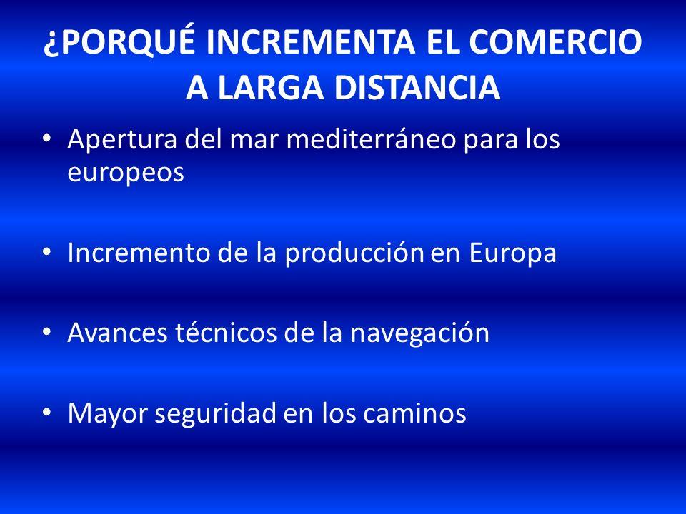 ¿PORQUÉ INCREMENTA EL COMERCIO A LARGA DISTANCIA Apertura del mar mediterráneo para los europeos Incremento de la producción en Europa Avances técnico