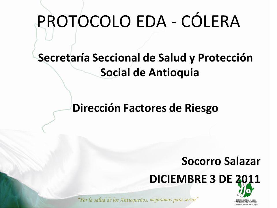 PROTOCOLO EDA - CÓLERA Secretaría Seccional de Salud y Protección Social de Antioquia Dirección Factores de Riesgo Socorro Salazar DICIEMBRE 3 DE 2011