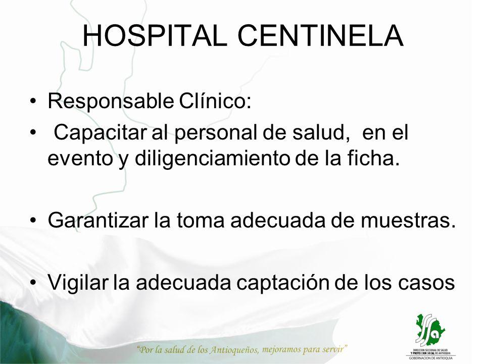 HOSPITAL CENTINELA Responsable Clínico: Capacitar al personal de salud, en el evento y diligenciamiento de la ficha. Garantizar la toma adecuada de mu