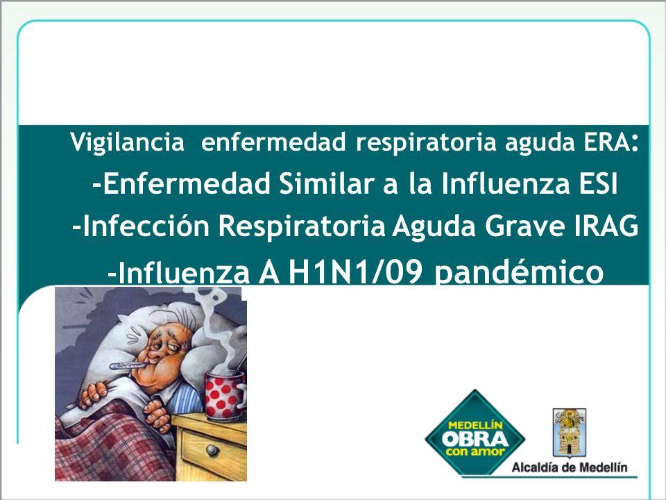 Vigilancia enfermedad respiratoria aguda ERA : -Enfermedad Similar a la Influenza ESI -Infección Respiratoria Aguda Grave IRAG -Influen za A H1N1/09 p