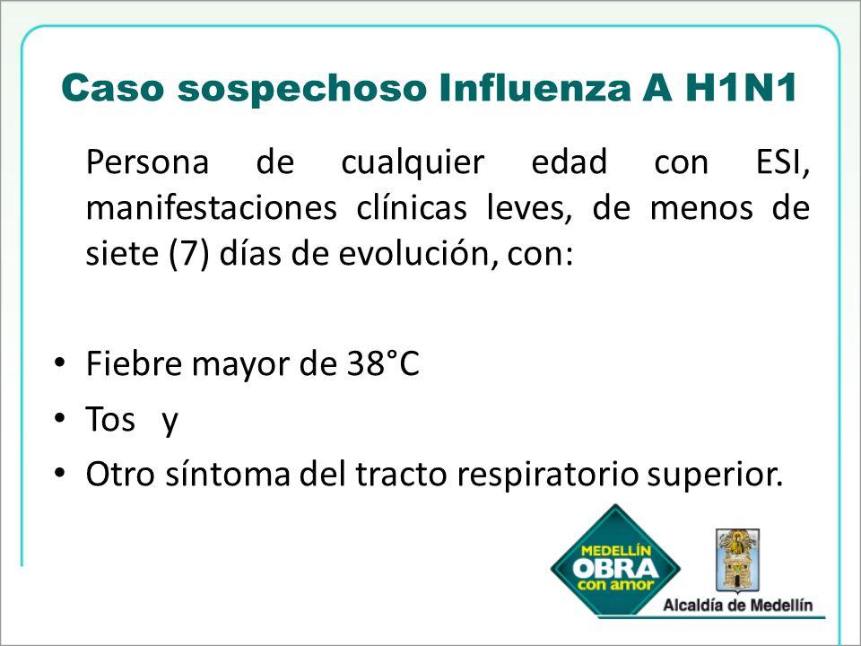 Caso sospechoso Influenza A H1N1 Persona de cualquier edad con ESI, manifestaciones clínicas leves, de menos de siete (7) días de evolución, con: Fieb