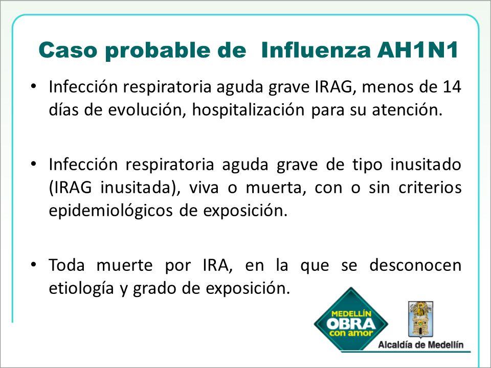 Caso probable de Influenza AH1N1 Infección respiratoria aguda grave IRAG, menos de 14 días de evolución, hospitalización para su atención. Infección r