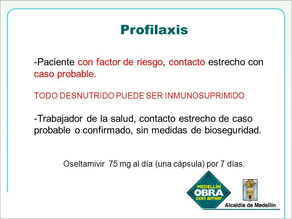 Profilaxis -Paciente con factor de riesgo, contacto estrecho con caso probable. TODO DESNUTRIDO PUEDE SER INMUNOSUPRIMIDO -Trabajador de la salud, con