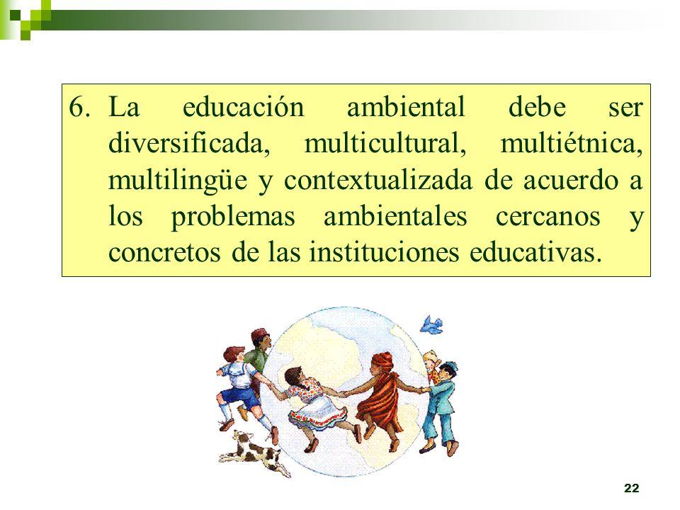 21 5.Debe ser transversal, la educación ambiental debe estar inserta en todas las actividades de la institución educativa, de tal manera que se consti