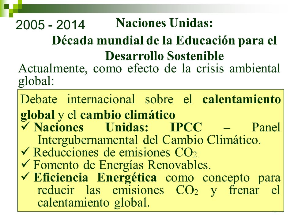 6 2005 - 2014 Naciones Unidas: Década mundial de la Educación para el Desarrollo Sostenible Actualmente, como efecto de la crisis ambiental global: Debate internacional sobre el calentamiento global y el cambio climático Naciones Unidas: IPCC – Panel Intergubernamental del Cambio Climático.