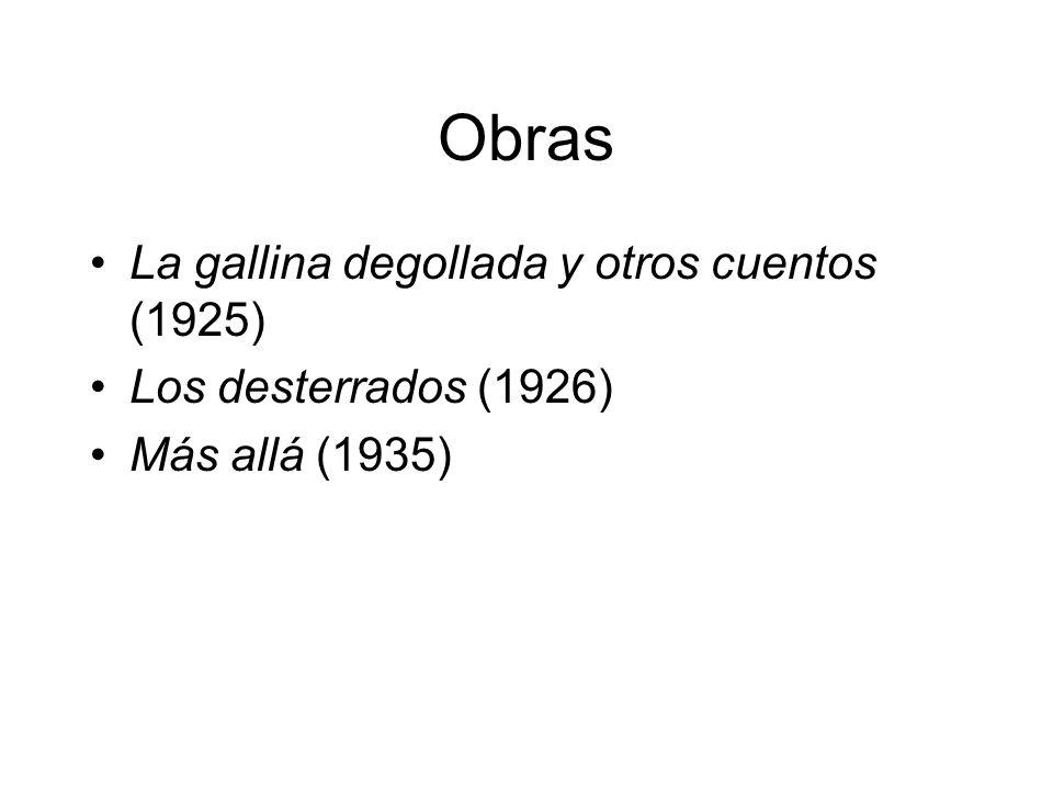 Obras La gallina degollada y otros cuentos (1925) Los desterrados (1926) Más allá (1935)