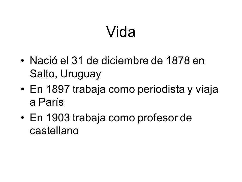 Vida Nació el 31 de diciembre de 1878 en Salto, Uruguay En 1897 trabaja como periodista y viaja a París En 1903 trabaja como profesor de castellano