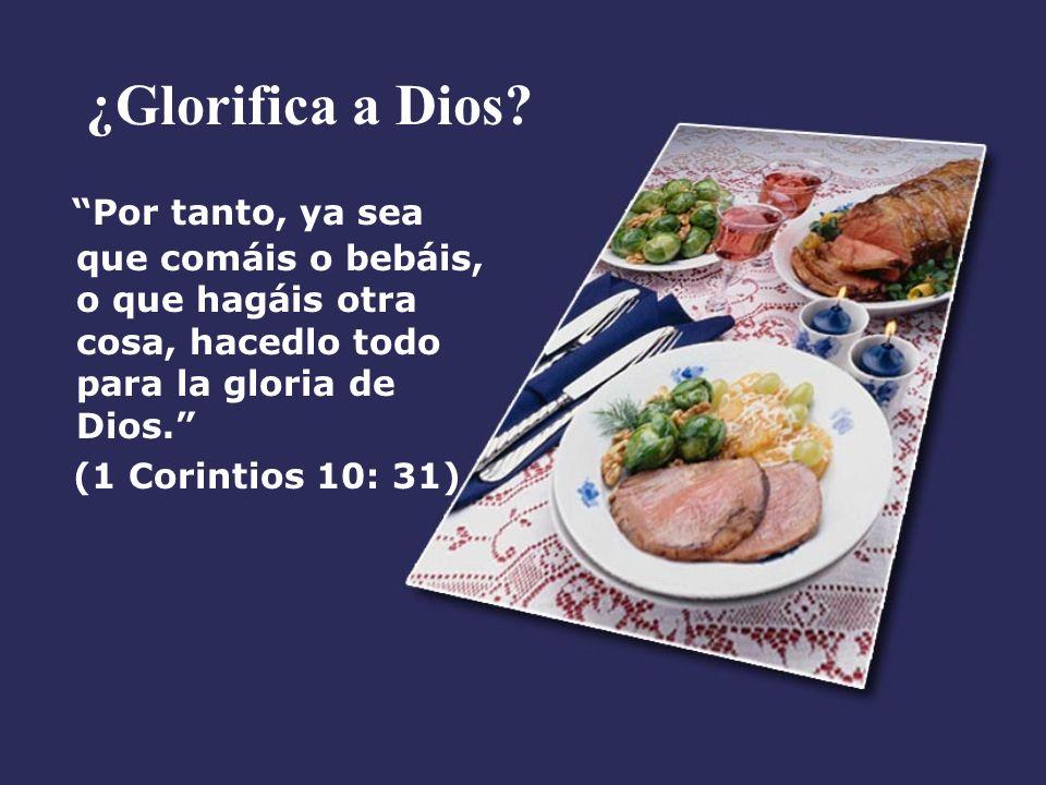 ¿Glorifica a Dios? Por tanto, ya sea que comáis o bebáis, o que hagáis otra cosa, hacedlo todo para la gloria de Dios. (1 Corintios 10: 31)