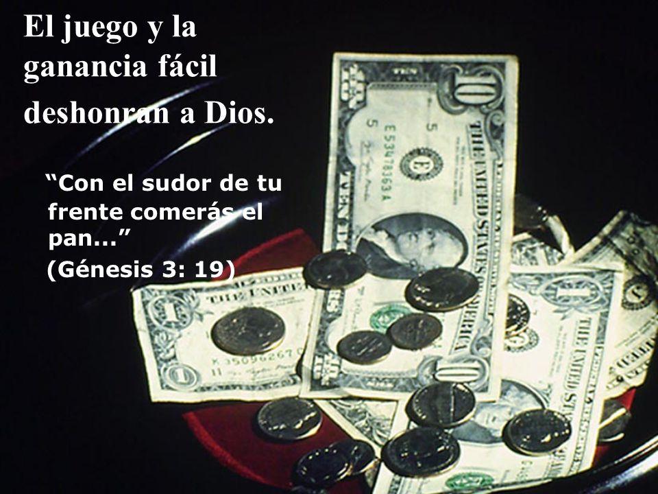 El juego y la ganancia fácil deshonran a Dios. Con el sudor de tu frente comerás el pan... (Génesis 3: 19)