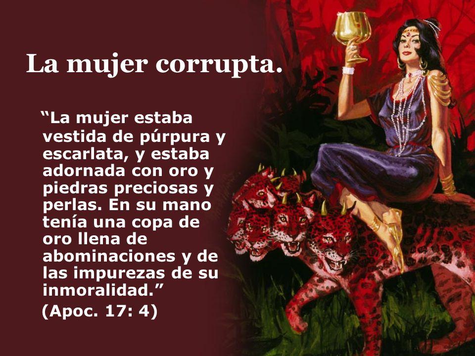 La mujer corrupta. La mujer estaba vestida de púrpura y escarlata, y estaba adornada con oro y piedras preciosas y perlas. En su mano tenía una copa d