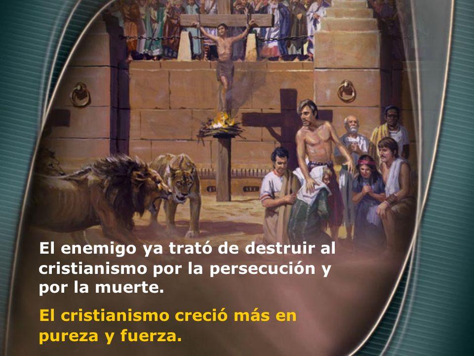 El enemigo ya trató de destruir al cristianismo por la persecución y por la muerte. El cristianismo creció más en pureza y fuerza.