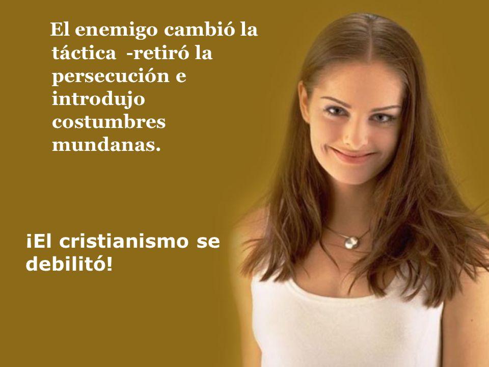 ¡El cristianismo se debilitó! El enemigo cambió la táctica -retiró la persecución e introdujo costumbres mundanas.